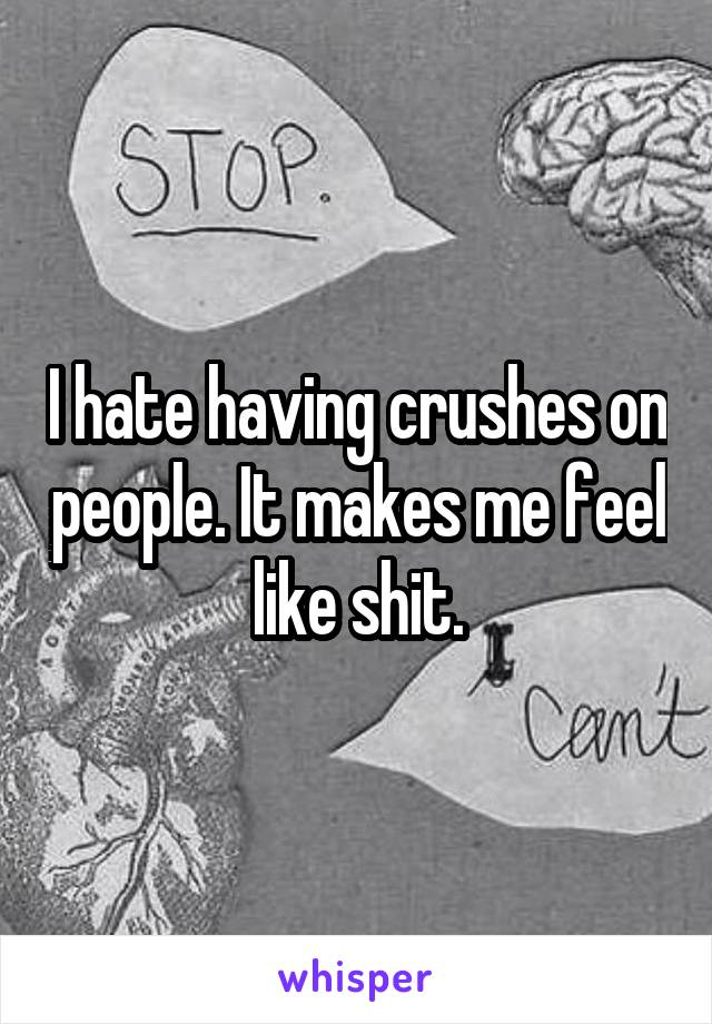 I hate having crushes on people. It makes me feel like shit.