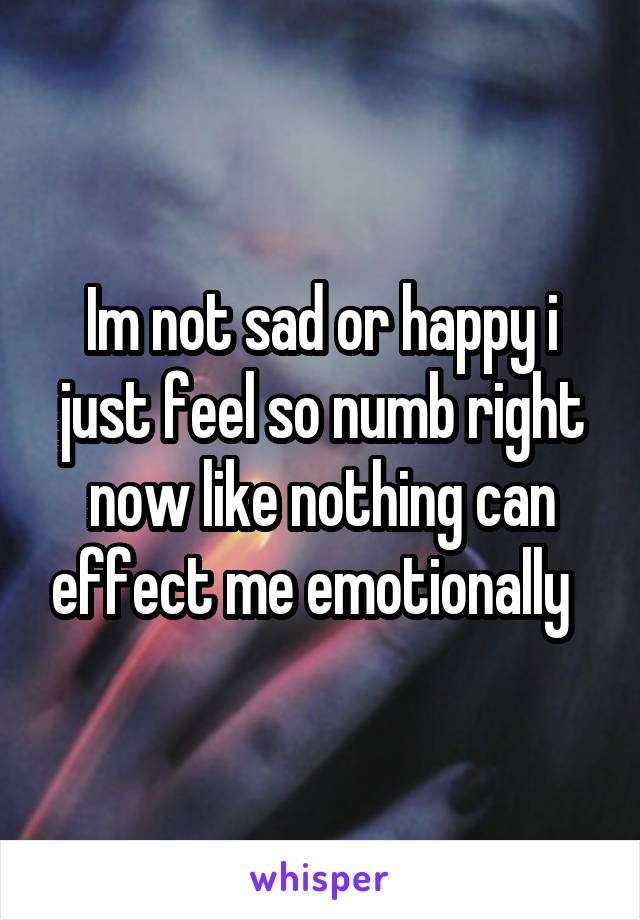 Im not sad or happy i just feel so numb right now like nothing can effect me emotionally
