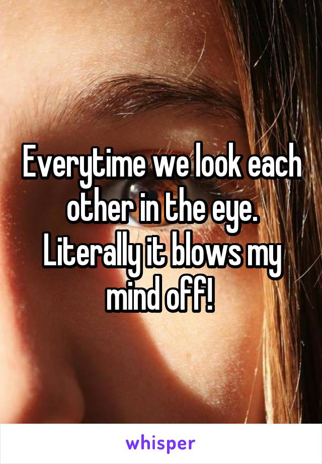 Everytime we look each other in the eye. Literally it blows my mind off!