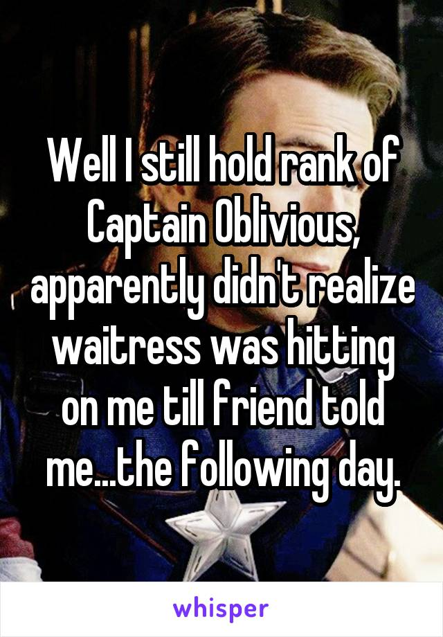 Well I still hold rank of Captain Oblivious, apparently didn't realize waitress was hitting on me till friend told me...the following day.