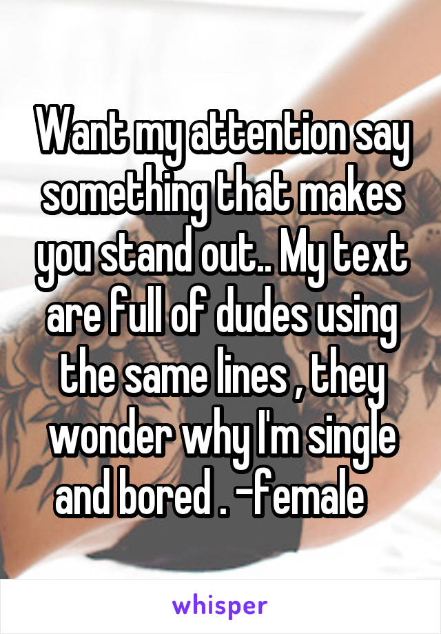 Want my attention say something that makes you stand out.. My text are full of dudes using the same lines , they wonder why I'm single and bored . -female
