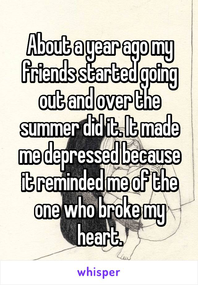 About a year ago my friends started going out and over the summer did it. It made me depressed because it reminded me of the one who broke my heart.