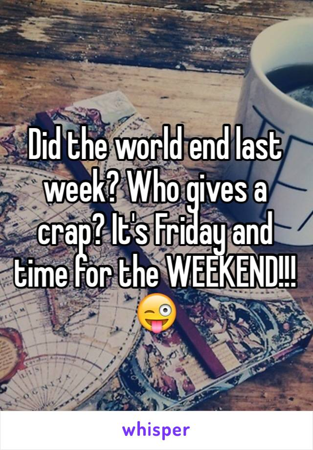 Did the world end last week? Who gives a crap? It's Friday and time for the WEEKEND!!!😜