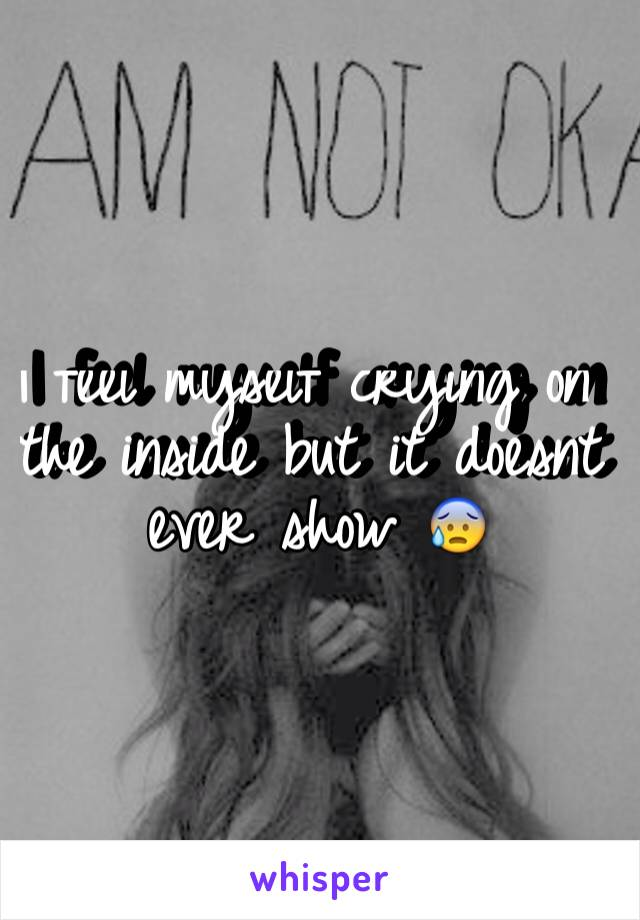 I feel myself crying on the inside but it doesnt ever show 😰
