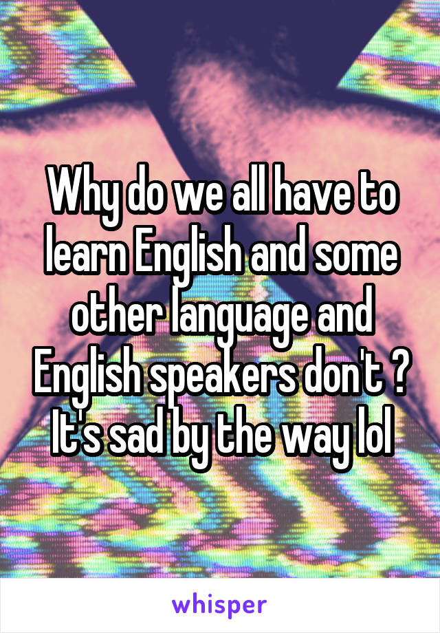 Why do we all have to learn English and some other language and English speakers don't ? It's sad by the way lol