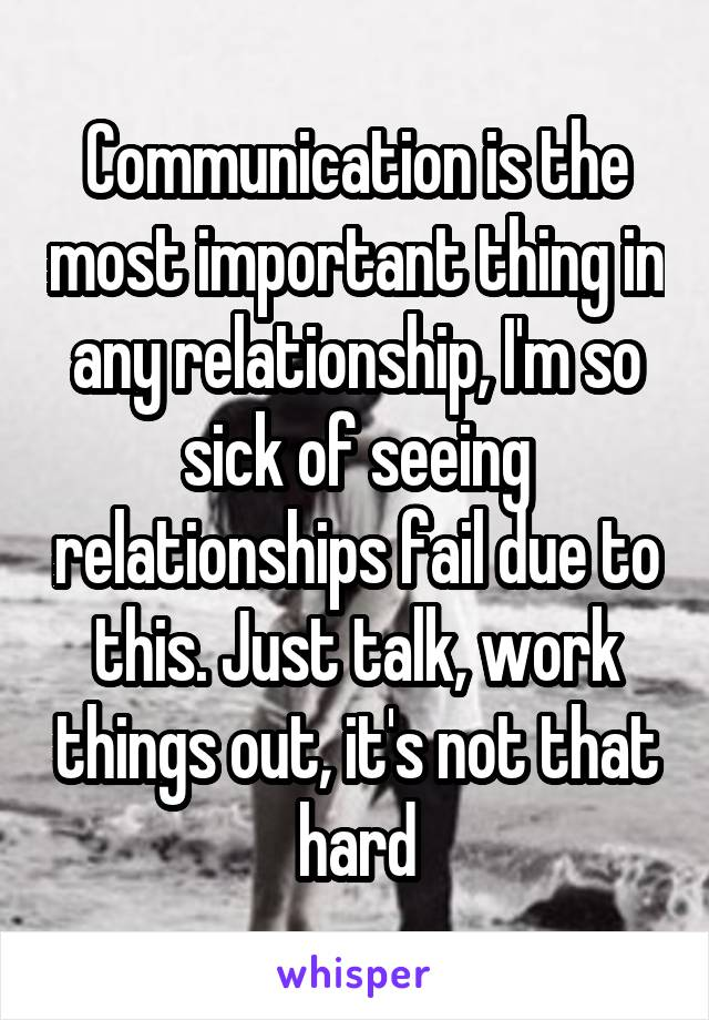 Communication is the most important thing in any relationship, I'm so sick of seeing relationships fail due to this. Just talk, work things out, it's not that hard