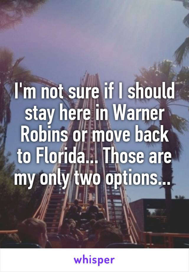 I'm not sure if I should stay here in Warner Robins or move back to Florida... Those are my only two options...
