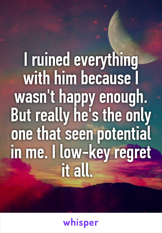 I ruined everything with him because I wasn't happy enough. But really he's the only one that seen potential in me. I low-key regret it all.