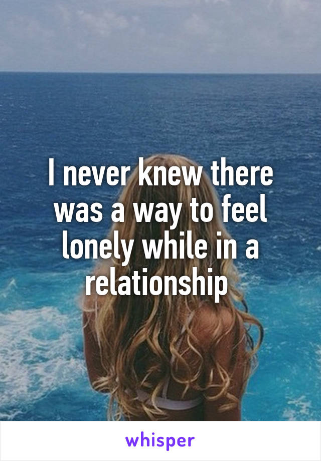 I never knew there was a way to feel lonely while in a relationship