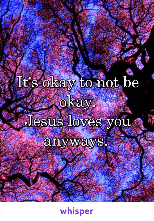 It's okay to not be okay. Jesus loves you anyways.