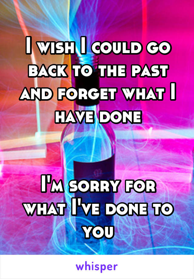 I wish I could go back to the past and forget what I have done   I'm sorry for what I've done to you