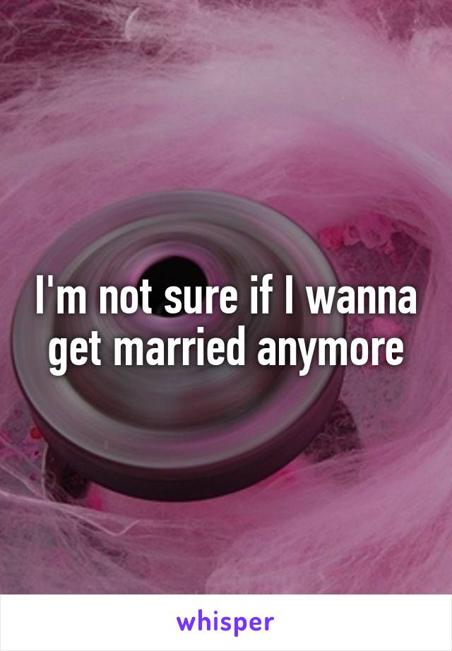 I'm not sure if I wanna get married anymore