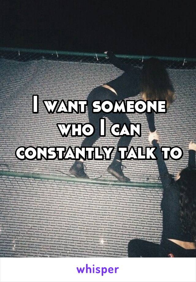 I want someone who I can constantly talk to