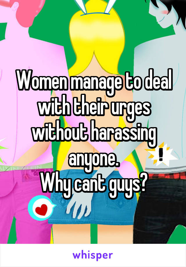 Women manage to deal with their urges without harassing anyone. Why cant guys?