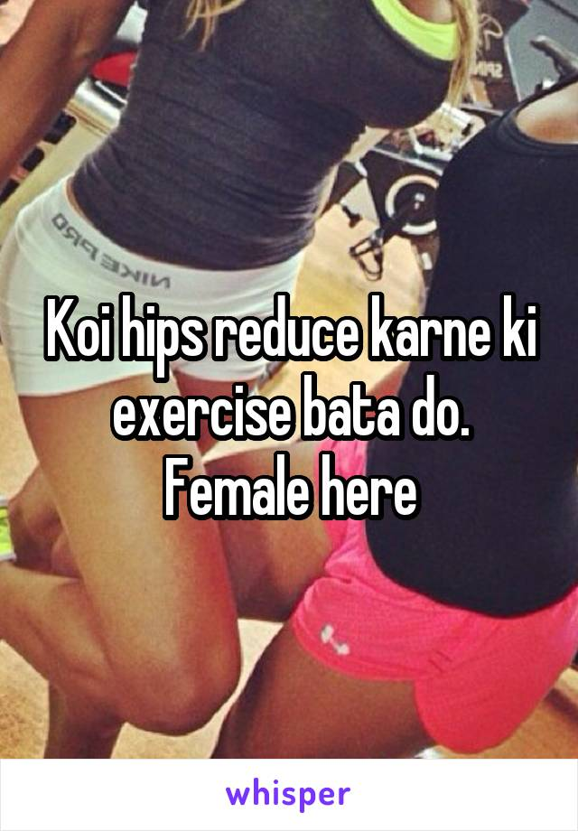 Koi hips reduce karne ki exercise bata do. Female here