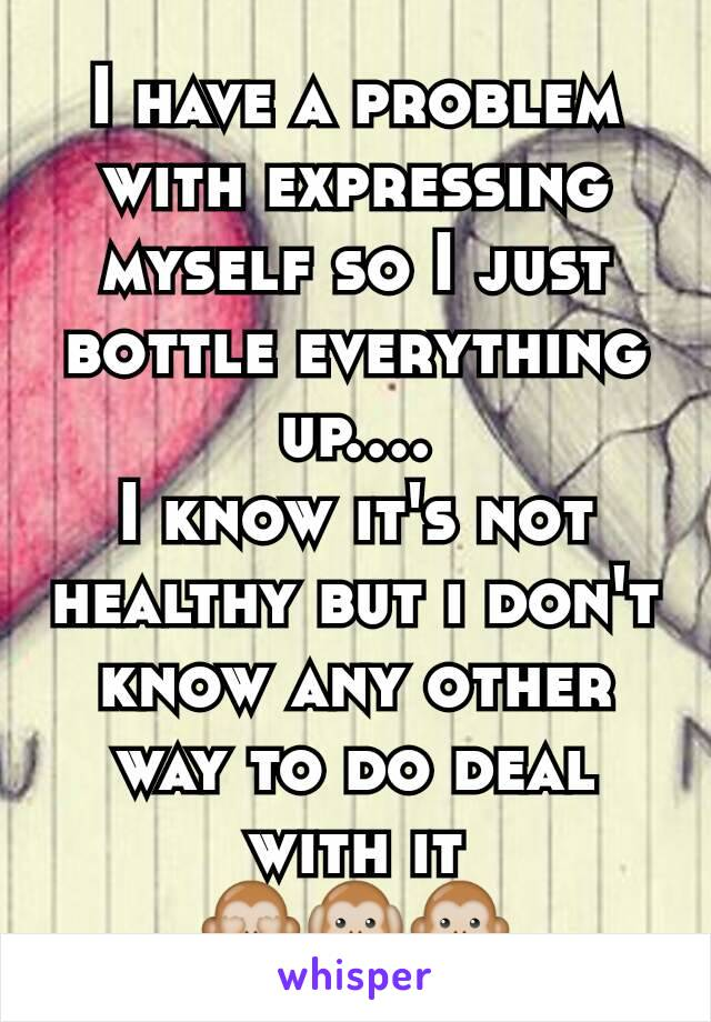 I have a problem with expressing myself so I just bottle everything up.... I know it's not healthy but i don't know any other way to do deal with it 🙈🙉🙊