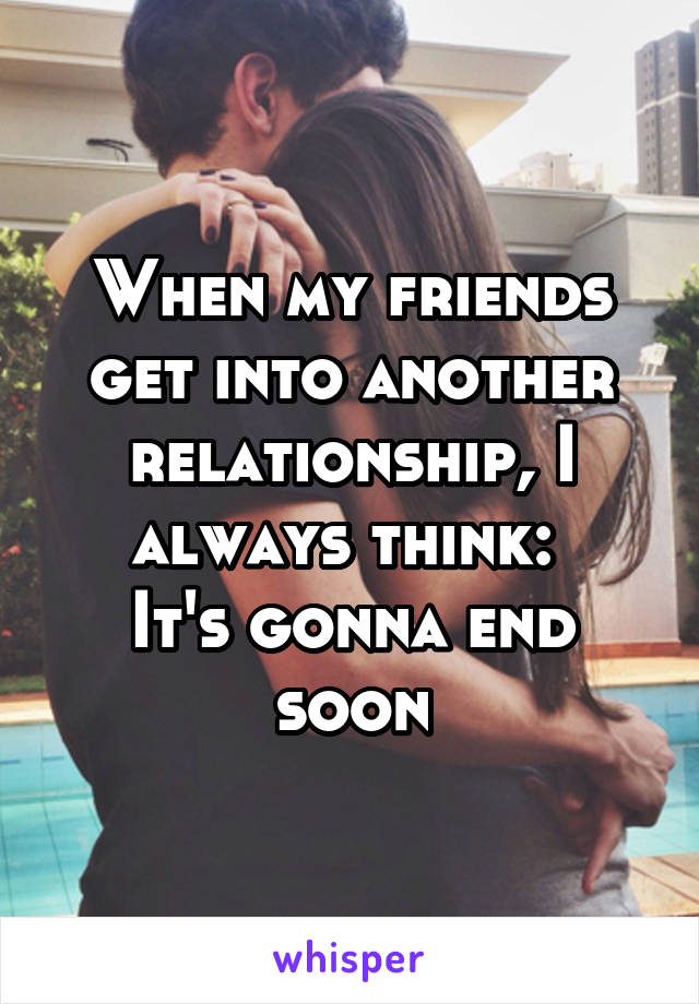 When my friends get into another relationship, I always think:  It's gonna end soon