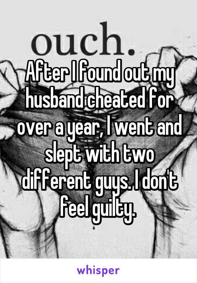 After I found out my husband cheated for over a year, I went and slept with two different guys. I don't feel guilty.
