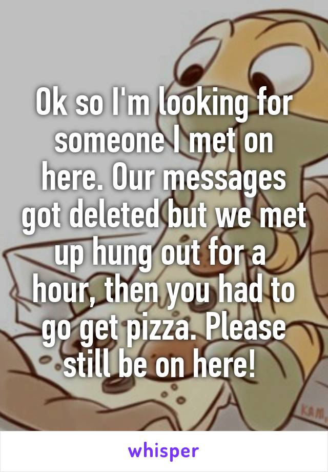 Ok so I'm looking for someone I met on here. Our messages got deleted but we met up hung out for a  hour, then you had to go get pizza. Please still be on here!