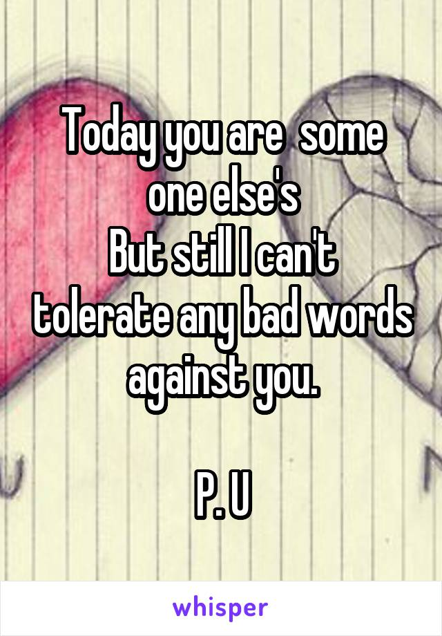 Today you are  some one else's But still I can't tolerate any bad words against you.  P. U