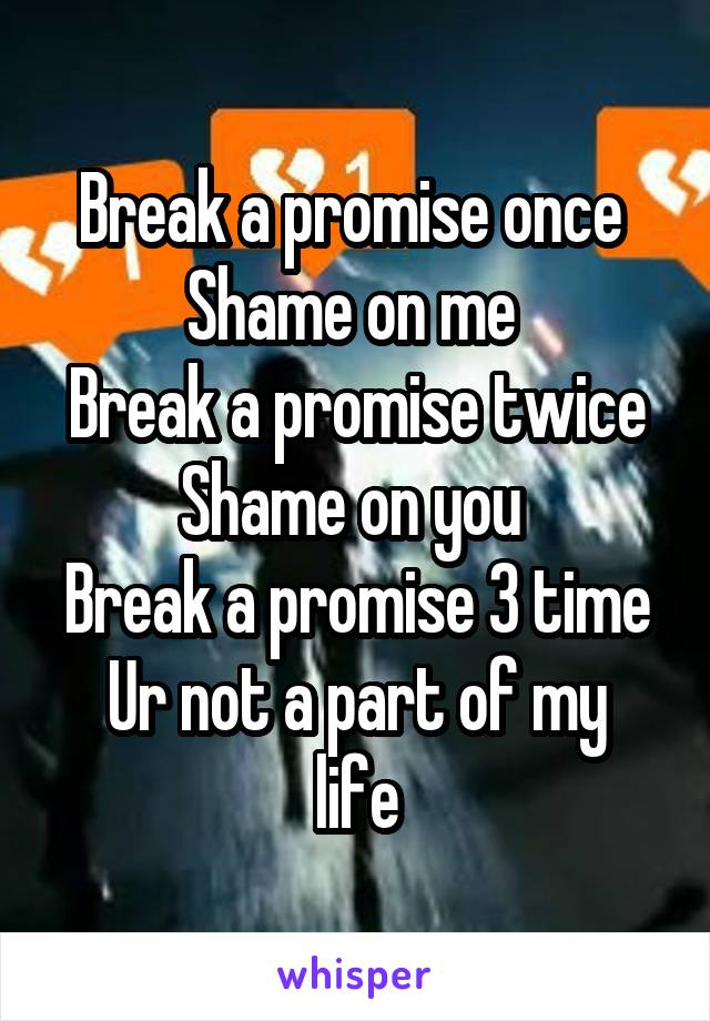 Break a promise once  Shame on me  Break a promise twice Shame on you  Break a promise 3 time Ur not a part of my life