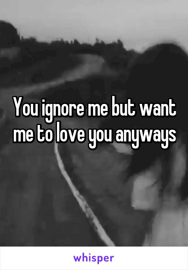 You ignore me but want me to love you anyways