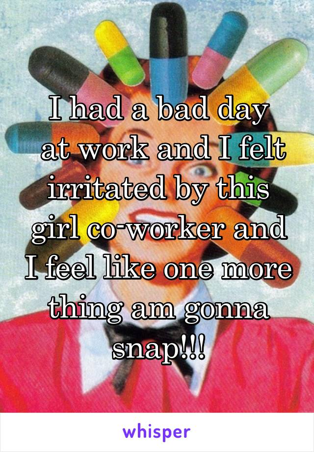 I had a bad day  at work and I felt irritated by this girl co-worker and I feel like one more thing am gonna snap!!!