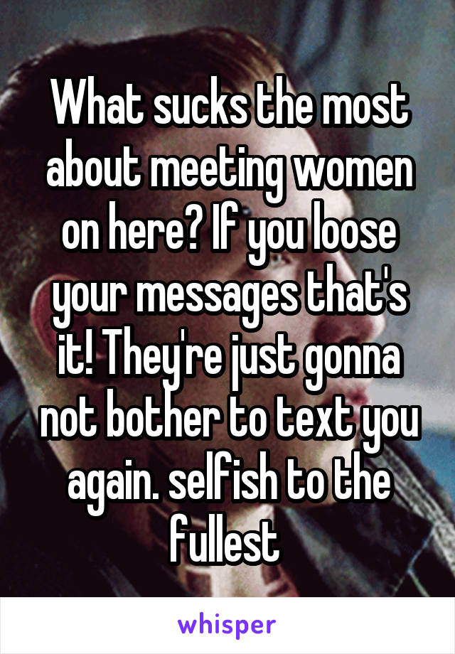 What sucks the most about meeting women on here? If you loose your messages that's it! They're just gonna not bother to text you again. selfish to the fullest