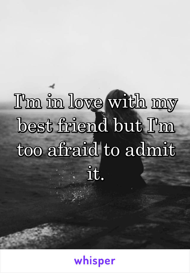 I'm in love with my best friend but I'm too afraid to admit it.