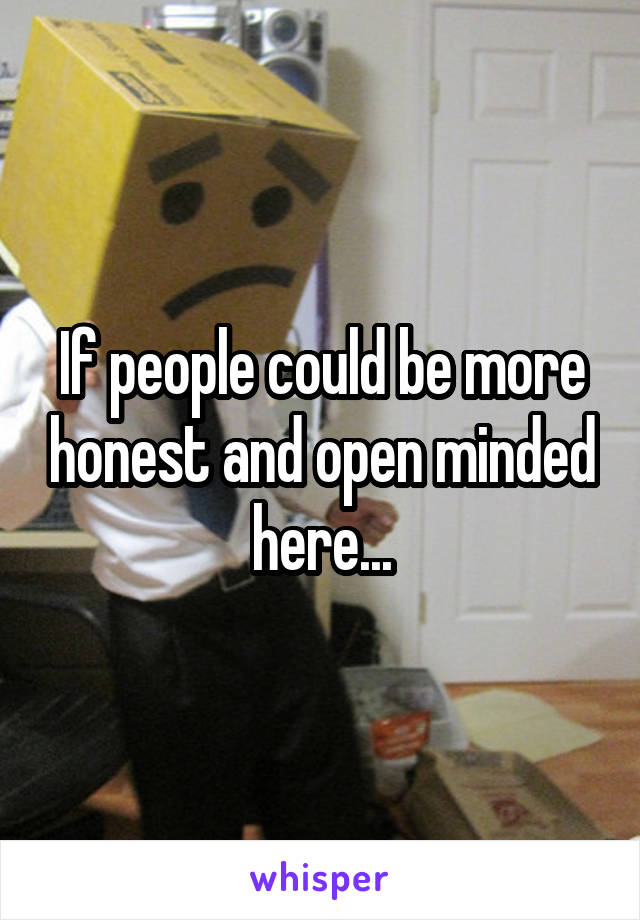 If people could be more honest and open minded here...