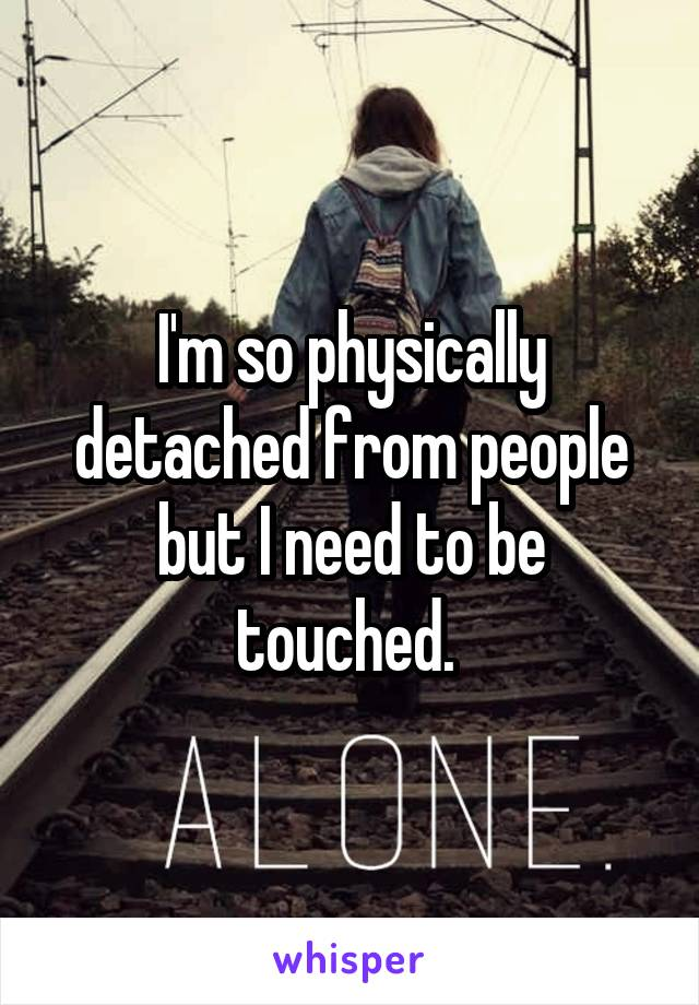 I'm so physically detached from people but I need to be touched.