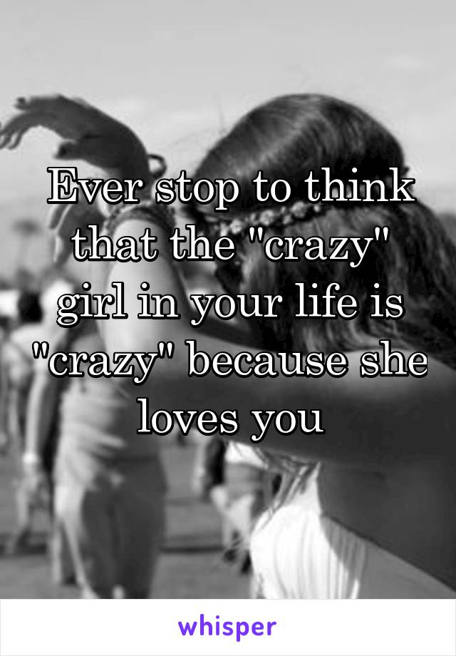 """Ever stop to think that the """"crazy"""" girl in your life is """"crazy"""" because she loves you"""