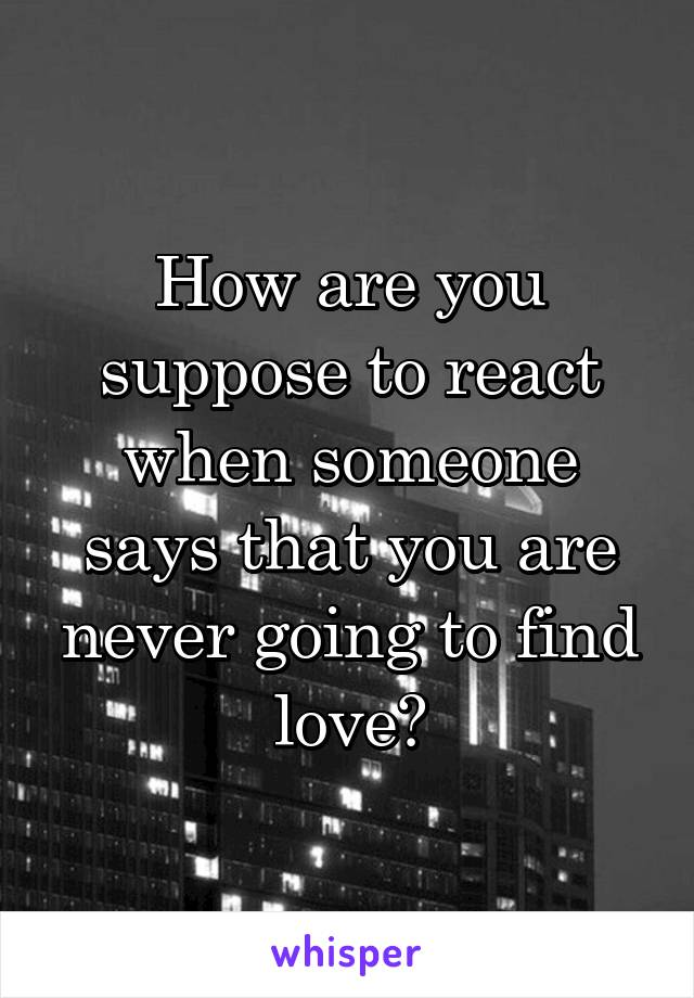 How are you suppose to react when someone says that you are never going to find love?