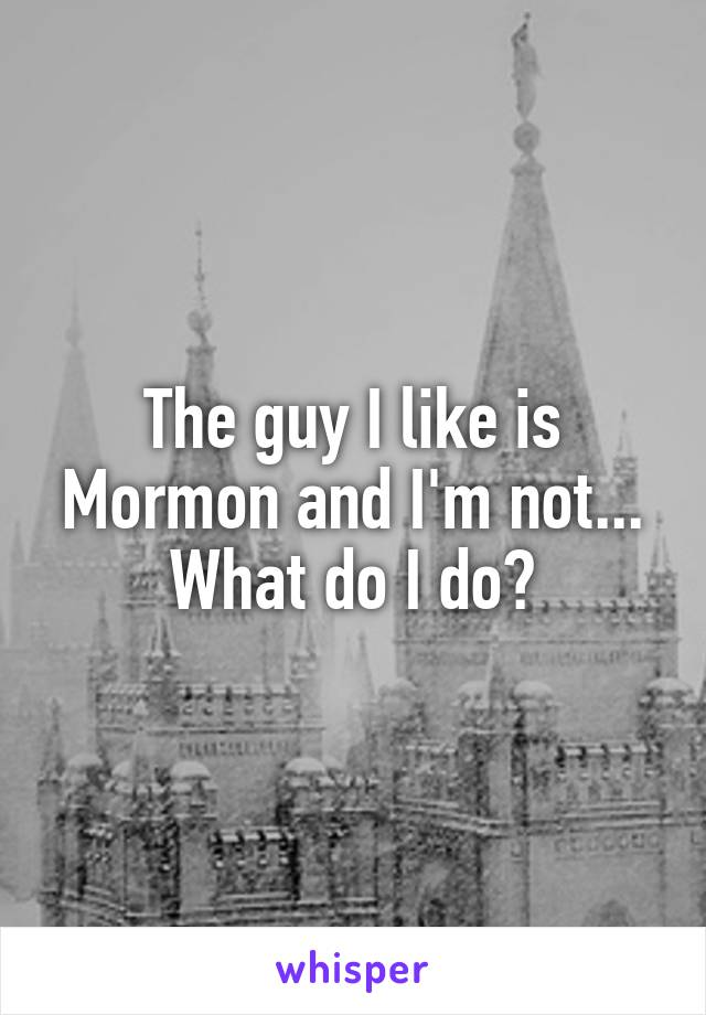 The guy I like is Mormon and I'm not... What do I do?