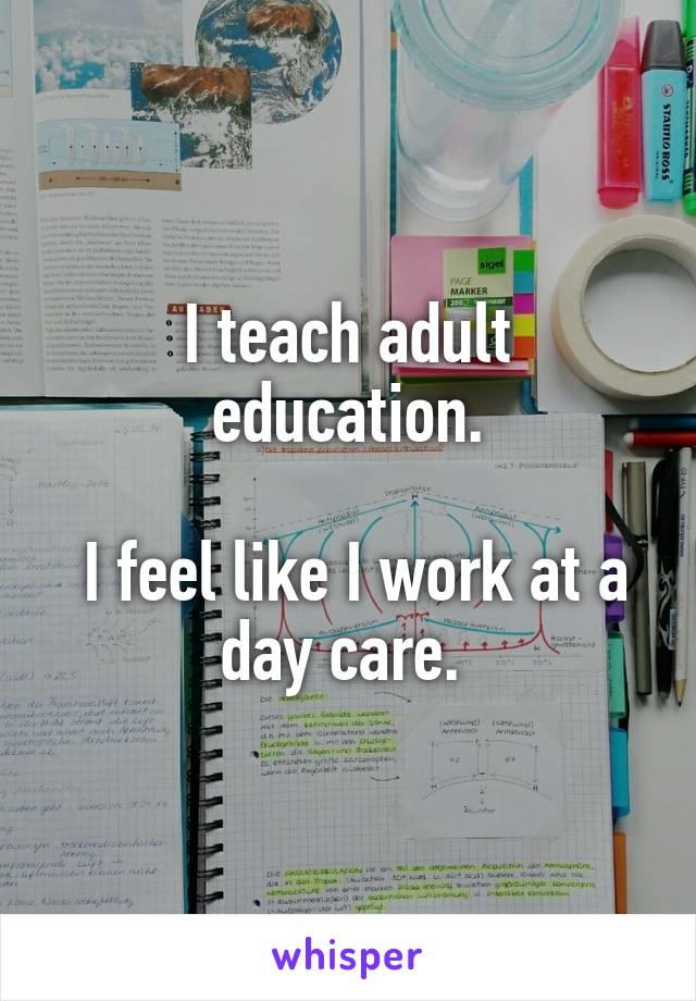 I teach adult education.   I feel like I work at a day care.
