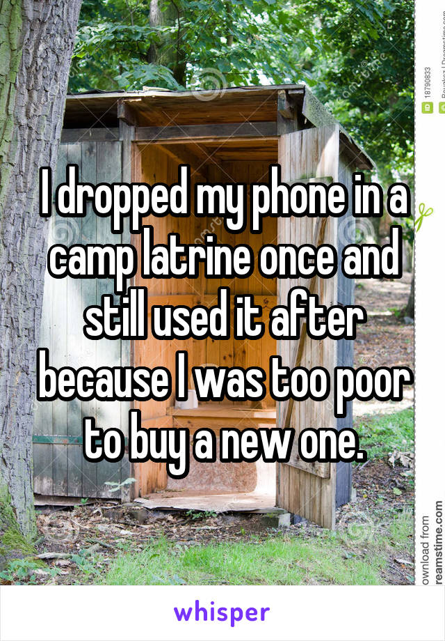 I dropped my phone in a camp latrine once and still used it after because I was too poor to buy a new one.