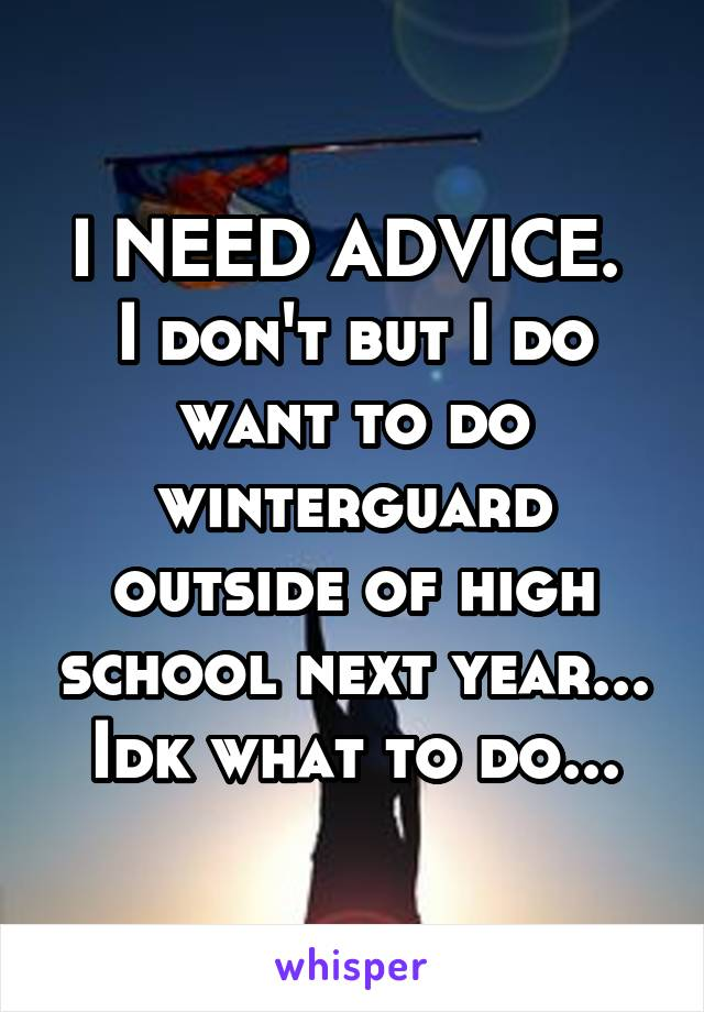 I NEED ADVICE.  I don't but I do want to do winterguard outside of high school next year... Idk what to do...