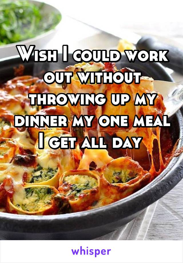 Wish I could work out without throwing up my dinner my one meal I get all day