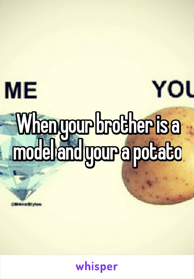 When your brother is a model and your a potato