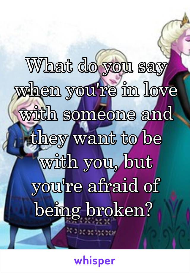 What do you say when you're in love with someone and they want to be with you, but you're afraid of being broken?