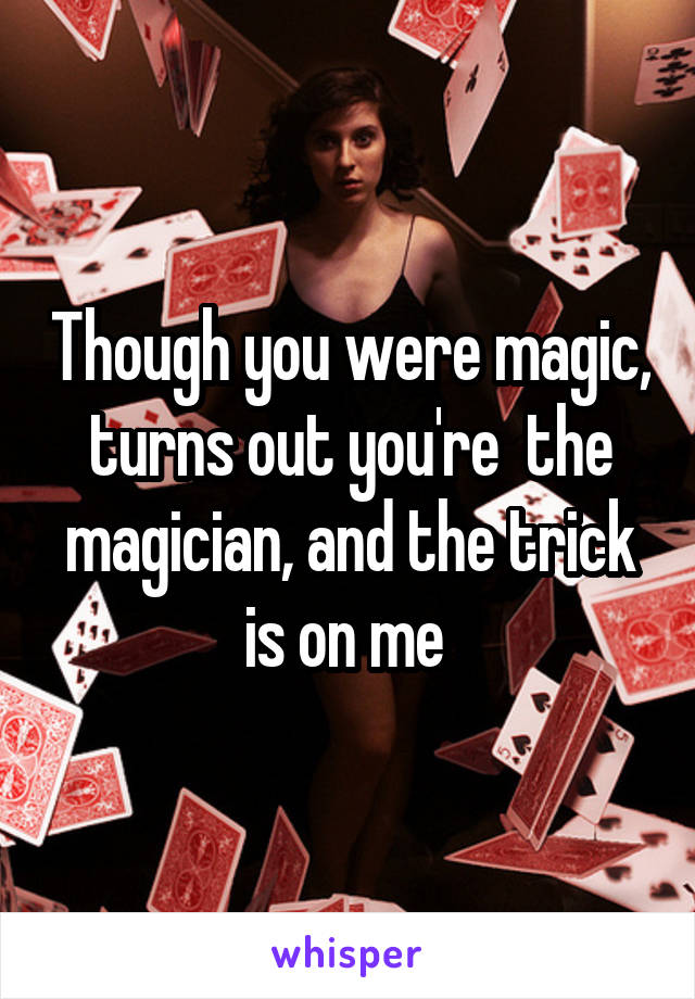 Though you were magic, turns out you're  the magician, and the trick is on me