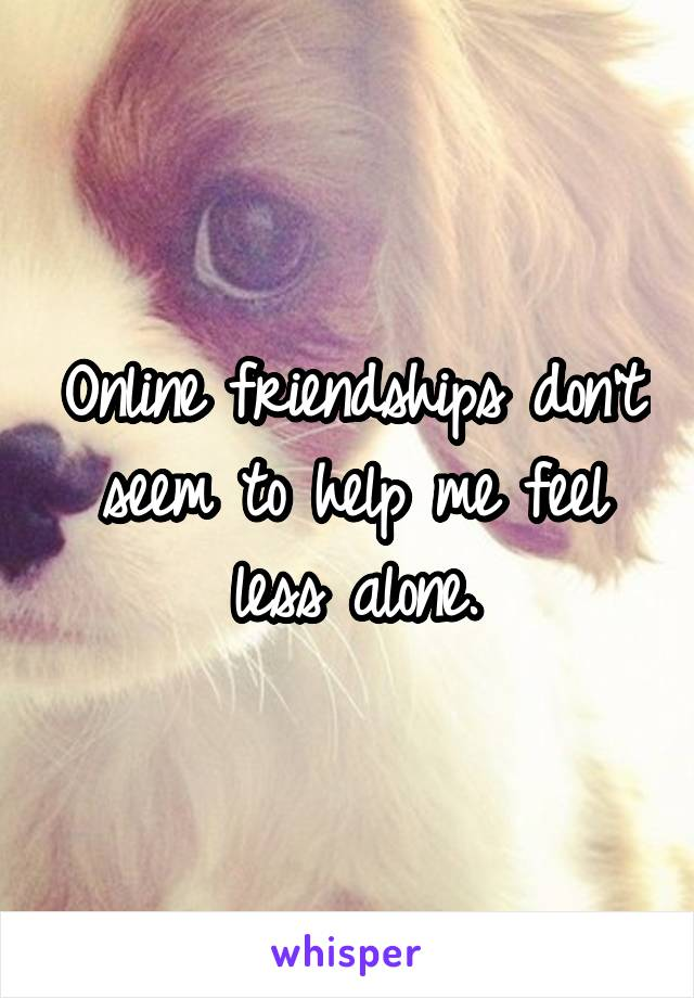 Online friendships don't seem to help me feel less alone.