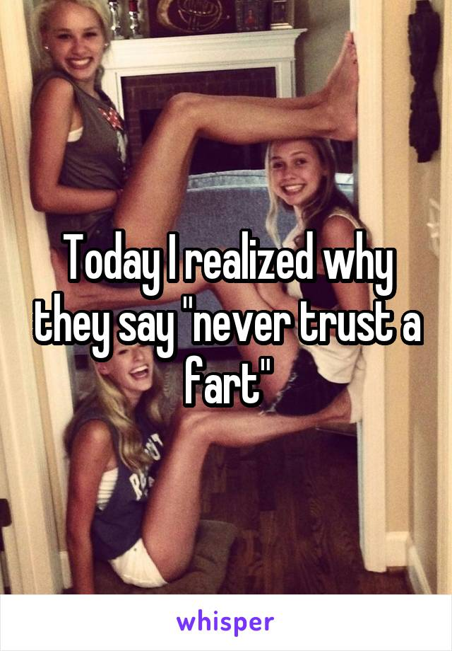 """Today I realized why they say """"never trust a fart"""""""