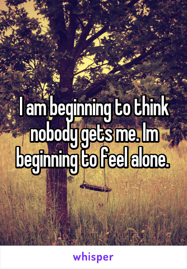 I am beginning to think nobody gets me. Im beginning to feel alone.