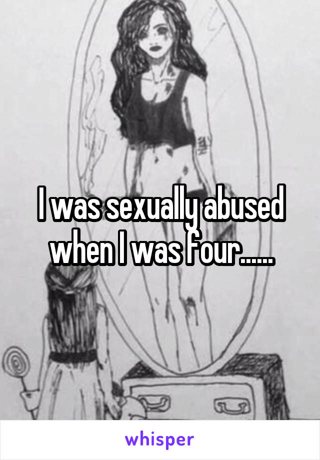 I was sexually abused when I was four......