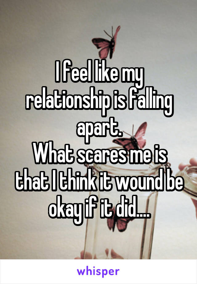 I feel like my relationship is falling apart. What scares me is that I think it wound be okay if it did....