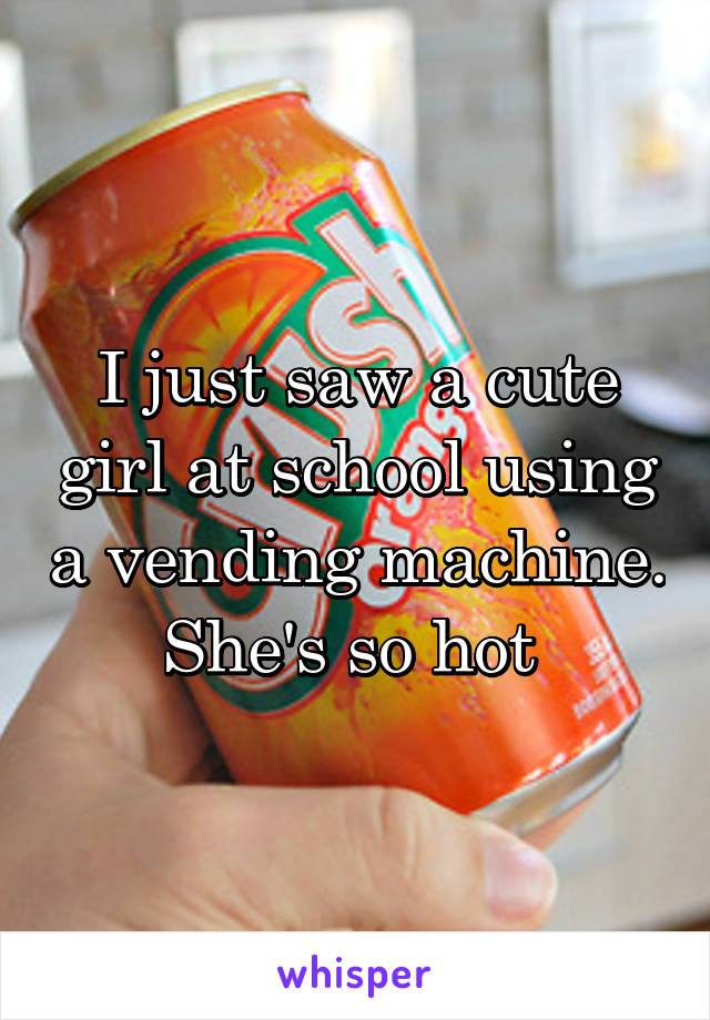 I just saw a cute girl at school using a vending machine. She's so hot