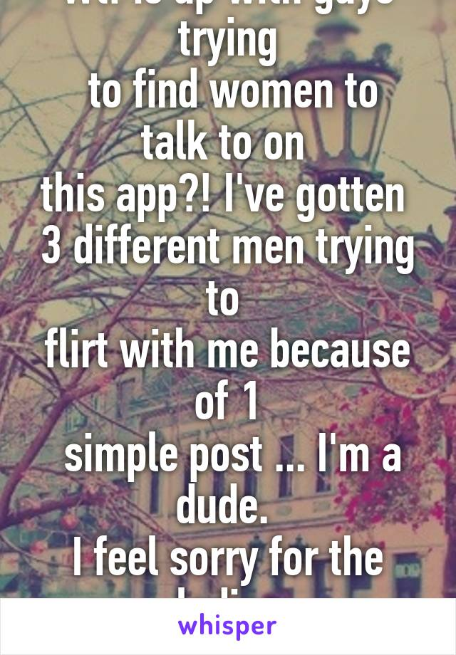 Wtf is up with guys trying  to find women to talk to on  this app?! I've gotten  3 different men trying to  flirt with me because of 1  simple post ... I'm a dude.  I feel sorry for the ladies  that get this daily