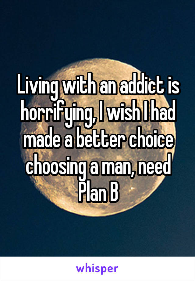 Living with an addict is horrifying, I wish I had made a better choice choosing a man, need Plan B