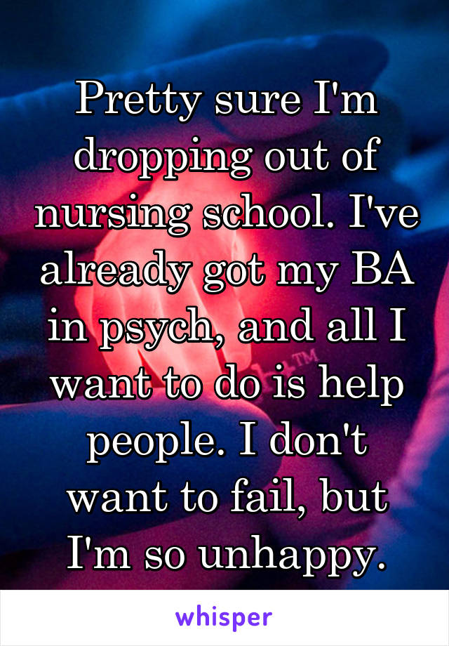 Pretty sure I'm dropping out of nursing school. I've already got my BA in psych, and all I want to do is help people. I don't want to fail, but I'm so unhappy.